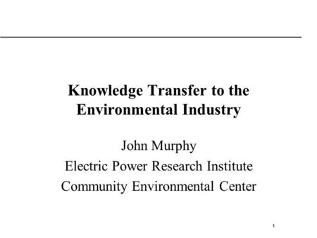 1 Solutions for the rapidly changing energy industry Knowledge Transfer to the Environmental Industry John Murphy Electric Power Research Institute Community.