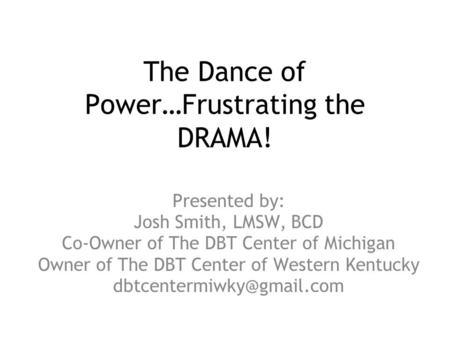 The Dance of Power…Frustrating the DRAMA! Presented by: Josh Smith, LMSW, BCD Co-Owner of The DBT Center of Michigan Owner of The DBT Center of Western.