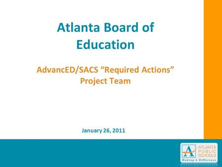 "Atlanta Board of Education AdvancED/SACS ""Required Actions"" Project Team January 26, 2011."
