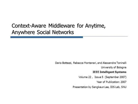 Context-Aware Middleware for Anytime, Anywhere Social Networks Dario Bottazzi, Rebecca Montanari, and Alessandra Toninelli University of Bologna IEEE Intelligent.