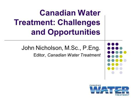 Canadian Water Treatment: Challenges and Opportunities John Nicholson, M.Sc., P.Eng. Editor, Canadian Water Treatment.