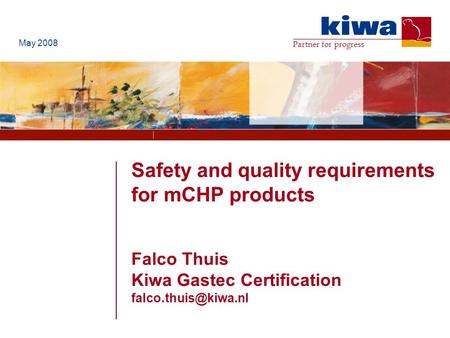 Partner for progress Safety and quality requirements for mCHP products Falco Thuis Kiwa Gastec Certification May 2008.