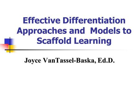 Effective Differentiation Approaches and Models to Scaffold Learning Joyce VanTassel-Baska, Ed.D.