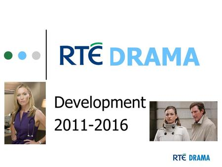 DRAMA Development 2011-2016. drama staff David Crean – Development Executive Eilish Kent - Development Executive Vicky McDonald – PA to Commissioning.