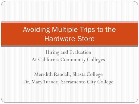 Hiring and Evaluation At California Community Colleges Meridith Randall, Shasta College Dr. Mary Turner, Sacramento City College Avoiding Multiple Trips.