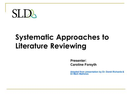 Systematic Approaches to Literature Reviewing Presenter: Caroline Forsyth Adapted from presentation by Dr. Derek Richards & Dr Mark Mathews.