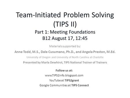 Team-Initiated Problem Solving (TIPS II) Part 1: Meeting Foundations B12 August 17, 12:45 Materials supported by: Anne Todd, M.S., Dale Cusumano, Ph.D.,