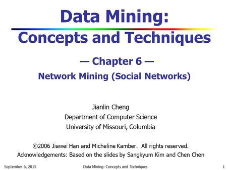 September 6, 2015Data Mining: Concepts and Techniques 1 Data Mining: Concepts and Techniques — Chapter 6 — <strong>Network</strong> Mining (<strong>Social</strong> <strong>Networks</strong>) Jianlin Cheng.