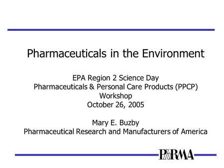Pharmaceuticals in the Environment EPA Region 2 Science Day Pharmaceuticals & Personal Care Products (PPCP) Workshop October 26, 2005 Mary E. Buzby Pharmaceutical.