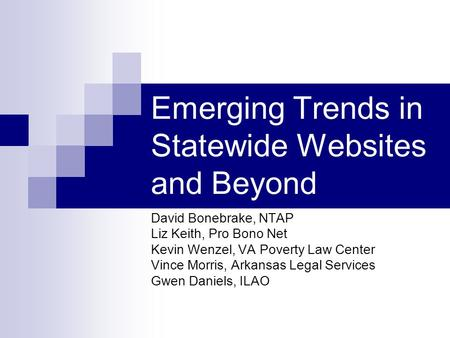 Emerging Trends in Statewide Websites and Beyond David Bonebrake, NTAP Liz Keith, Pro Bono Net Kevin Wenzel, VA Poverty Law Center Vince Morris, Arkansas.