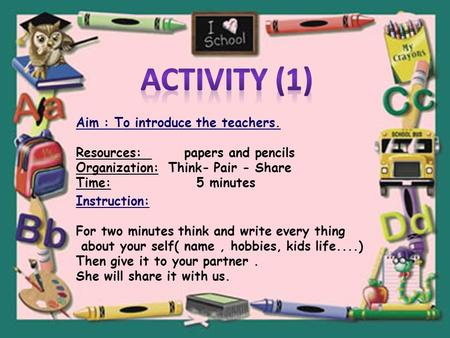 Aim : To introduce the teachers. Resources: papers and pencils Organization: Think- Pair - Share Time: 5 minutes Instruction: For two minutes think and.