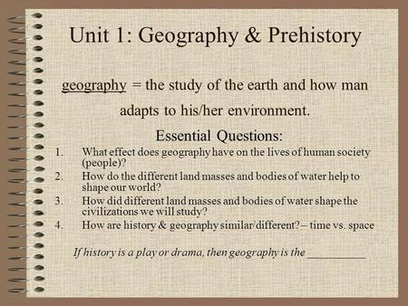Unit 1: Geography & Prehistory geography = the study of the earth and how man adapts to his/her environment. Essential Questions: 1.What effect does geography.