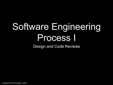 Copyright © 2012-2014 by Mark J. Sebern Software Engineering Process I Design and Code Reviews.