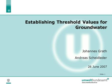 | Slide 1 Establishing Threshold Values for Groundwater Johannes Grath Andreas Scheidleder 26 June 2007.