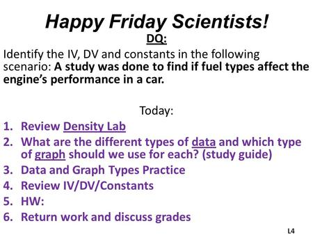 Happy Friday Scientists! DQ: Identify the IV, DV and constants in the following scenario: A study was done to find if fuel types affect the engine's performance.