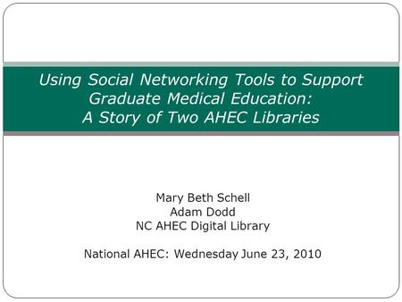 Mary Beth Schell Adam Dodd NC AHEC Digital Library National AHEC: Wednesday June 23, 2010 Using Social Networking Tools to Support Graduate Medical Education: