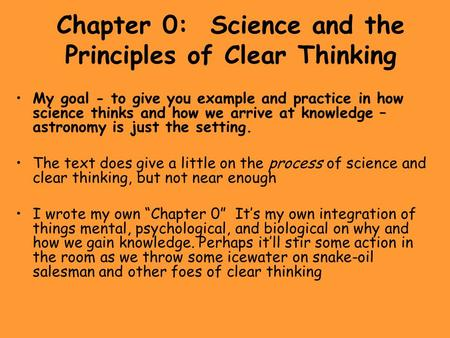 Chapter 0: Science <strong>and</strong> the Principles of Clear Thinking My goal - to give you example <strong>and</strong> practice in how science thinks <strong>and</strong> how we arrive at knowledge.