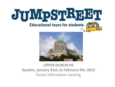 UPPER DUBLIN HS Quebec, January 31st, to February 4th, 2012 Parent information meeting.