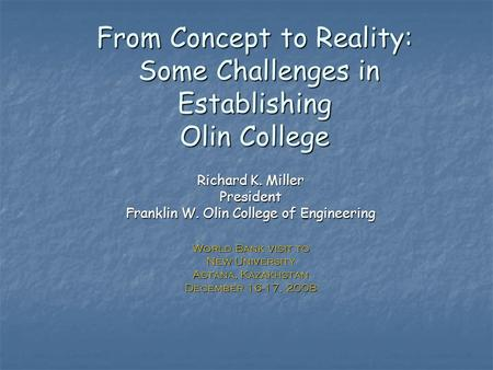 From Concept to Reality: Some Challenges in Establishing Olin College Richard K. Miller President Franklin W. Olin College of Engineering World Bank visit.