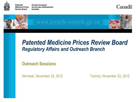 Outreach Sessions Montreal, November 22, 2012Toronto, November 23, 2012 Patented Medicine Prices Review Board Regulatory Affairs and Outreach Branch.