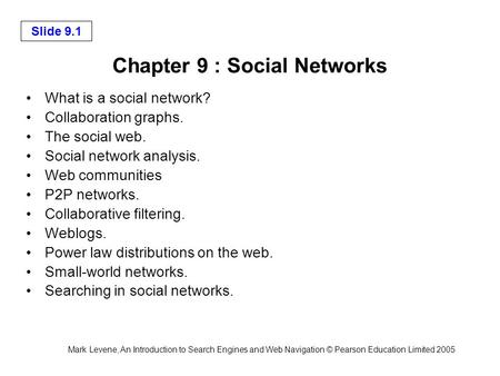 Mark Levene, An Introduction to Search Engines and Web Navigation © Pearson Education Limited 2005 Slide 9.1 Chapter 9 : Social Networks What is a social.
