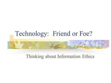 technology friend of foe The world is globalized and we are living in an era of advanced technology whether you like it or not, our daily life is related to technology.