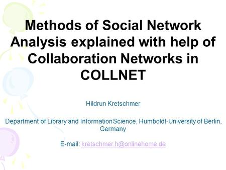 Methods of Social <strong>Network</strong> Analysis explained with help of Collaboration <strong>Networks</strong> in COLLNET Hildrun Kretschmer Department of Library and Information Science,