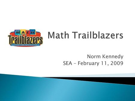 Norm Kennedy SEA – February 11, 2009.  Math Trailblazers ◦ Comprehensive, K-5 mathematics curriculum with problem solving at its core ◦ Background 