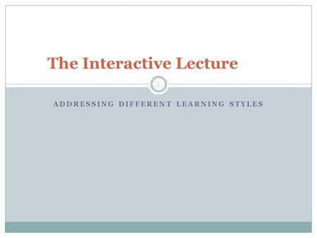 ADDRESSING DIFFERENT LEARNING STYLES 1 The Interactive Lecture.