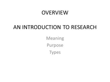 OVERVIEW AN INTRODUCTION TO RESEARCH Meaning Purpose Types.