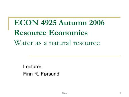 Water1 ECON 4925 Autumn 2006 Resource Economics Water as a natural resource Lecturer: Finn R. Førsund.