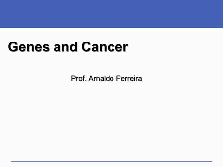 Genes and Cancer Prof. Arnaldo Ferreira. Impacts, Issues: Between You and Eternity  Cancer strikes one in three people in the United States Kills one.