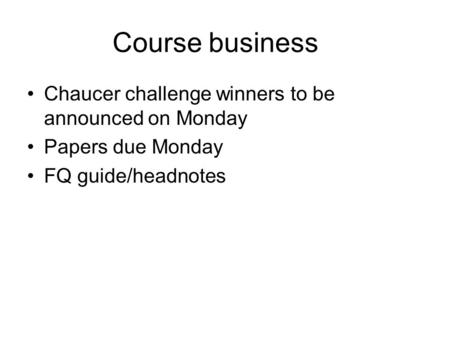 Course business Chaucer challenge winners to be announced on Monday Papers due Monday FQ guide/headnotes.