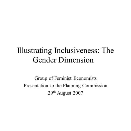 Illustrating Inclusiveness: The Gender Dimension Group of Feminist Economists Presentation to the Planning Commission 29 th August 2007.