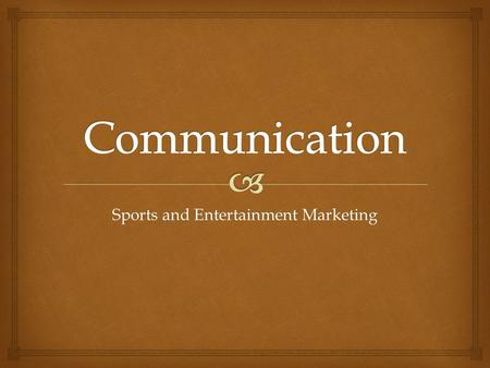 Sports and Entertainment Marketing.  What is Communication?  The process of exchanging messages between a sender and receiver  The process by which.