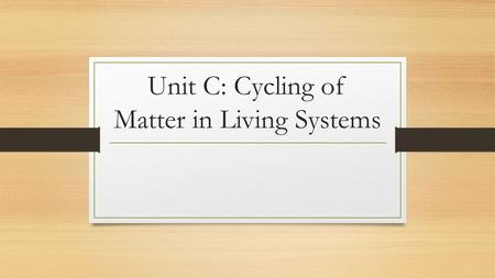 Unit C: Cycling of Matter in Living Systems