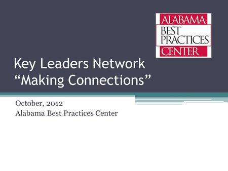 "Key Leaders Network ""Making Connections"" October, 2012 Alabama Best Practices Center."