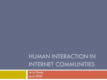 HUMAN INTERACTION IN INTERNET COMMUNITIES Jerry Chang April 2008.