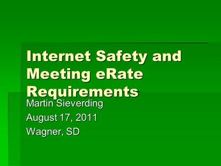 Internet Safety and Meeting eRate Requirements Martin Sieverding August 17, 2011 Wagner, SD.