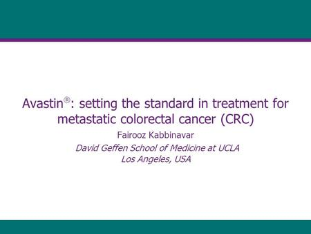 Avastin ® : setting the standard in treatment for metastatic colorectal cancer (CRC) Fairooz Kabbinavar David Geffen School of Medicine at UCLA Los Angeles,