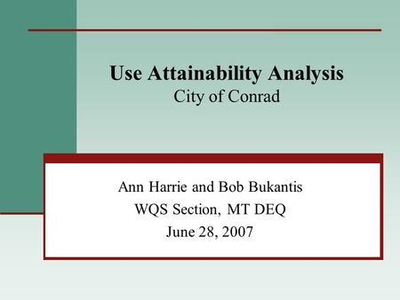Use Attainability Analysis City of Conrad Ann Harrie and Bob Bukantis WQS Section, MT DEQ June 28, 2007.