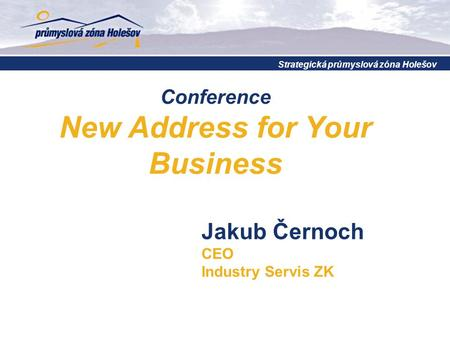 Conference New Address for Your Business Strategická průmyslová zóna Holešov Jakub Černoch CEO Industry Servis ZK.