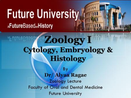 Zoology I Cytology, Embryology & Histology By Dr/ Alyaa Ragae Zoology Lecture Faculty of Oral and Dental Medicine Future University.