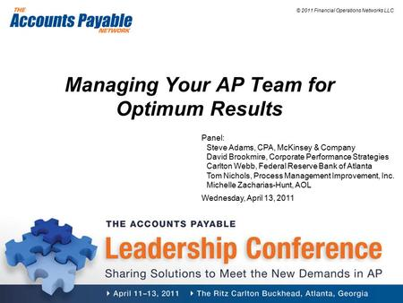 © 2011 Financial Operations Networks LLC Managing Your AP Team for Optimum Results Panel: Steve Adams, CPA, McKinsey & Company David Brookmire, Corporate.