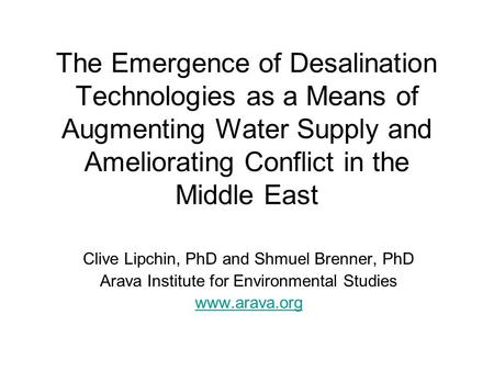The Emergence of Desalination Technologies as a Means of Augmenting Water Supply and Ameliorating Conflict in the Middle East Clive Lipchin, PhD and Shmuel.