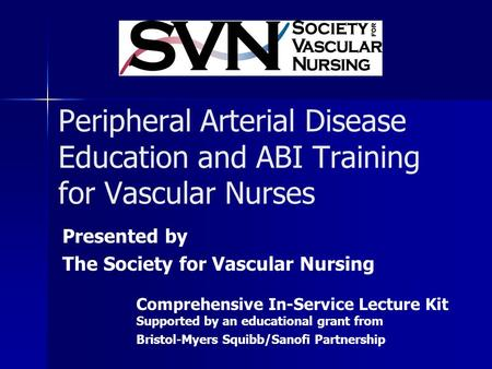 Peripheral Arterial Disease Education and ABI Training for Vascular Nurses Presented by The Society for Vascular Nursing Comprehensive In-Service Lecture.