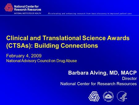 Clinical and Translational Science Awards (CTSAs): Building Connections February 4, 2009 National Advisory Council on Drug Abuse Barbara Alving, MD, MACP.