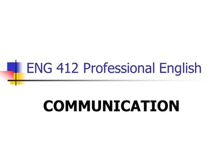 ENG 412 Professional English COMMUNICATION. The Process of Communication Effective communication exists between two people when the receiver interprets.