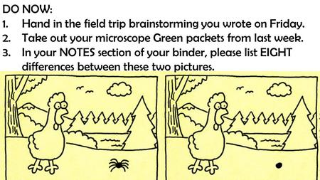 DO NOW: 1.Hand in the field trip brainstorming you wrote on Friday. 2.Take out your microscope Green packets from last week. 3.In your NOTES section of.