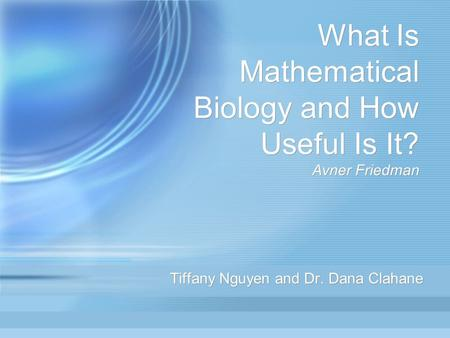What Is Mathematical Biology and How Useful Is It? Avner Friedman Tiffany Nguyen and Dr. Dana Clahane.